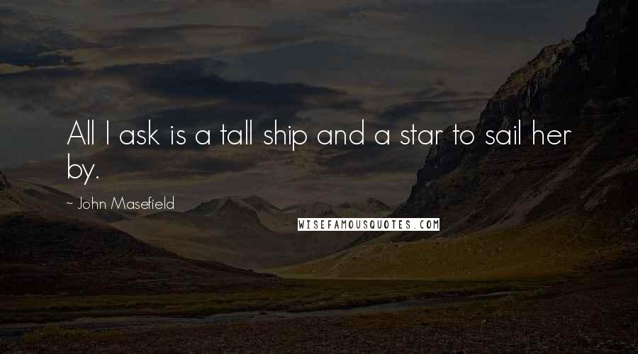John Masefield quotes: All I ask is a tall ship and a star to sail her by.