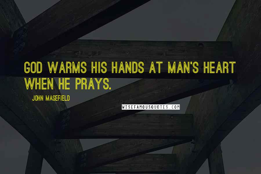 John Masefield quotes: God warms his hands at man's heart when he prays.