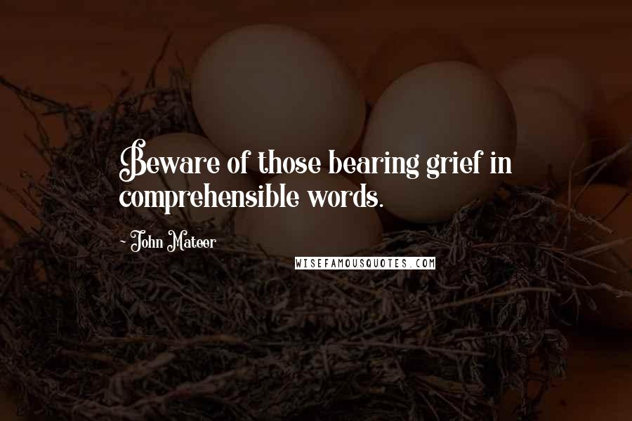 John Mateer quotes: Beware of those bearing grief in comprehensible words.