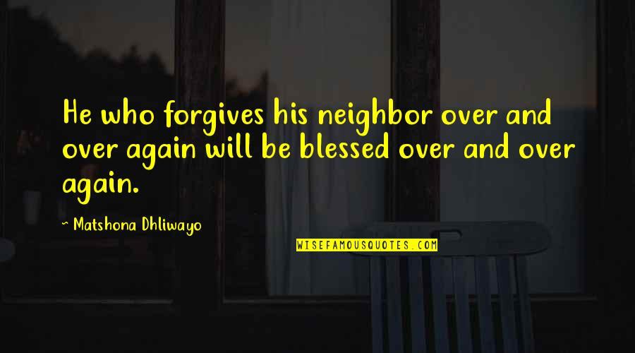 John Matheson Quotes By Matshona Dhliwayo: He who forgives his neighbor over and over