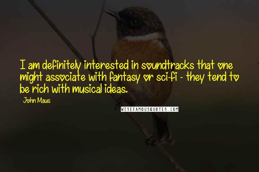 John Maus quotes: I am definitely interested in soundtracks that one might associate with fantasy or sci-fi - they tend to be rich with musical ideas.