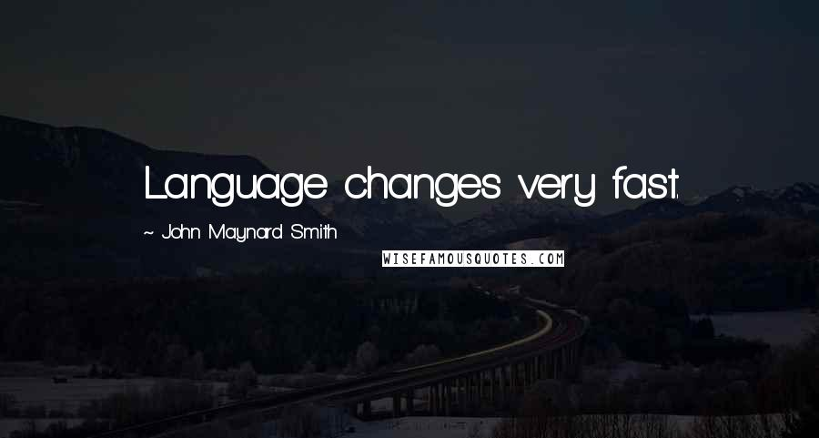 John Maynard Smith quotes: Language changes very fast.