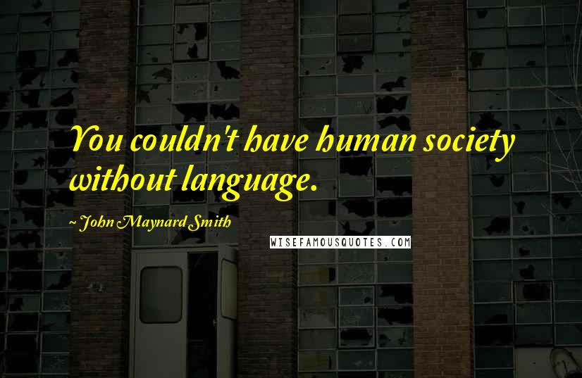 John Maynard Smith quotes: You couldn't have human society without language.