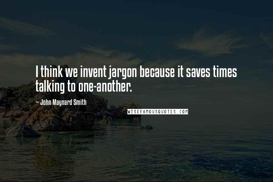 John Maynard Smith quotes: I think we invent jargon because it saves times talking to one-another.