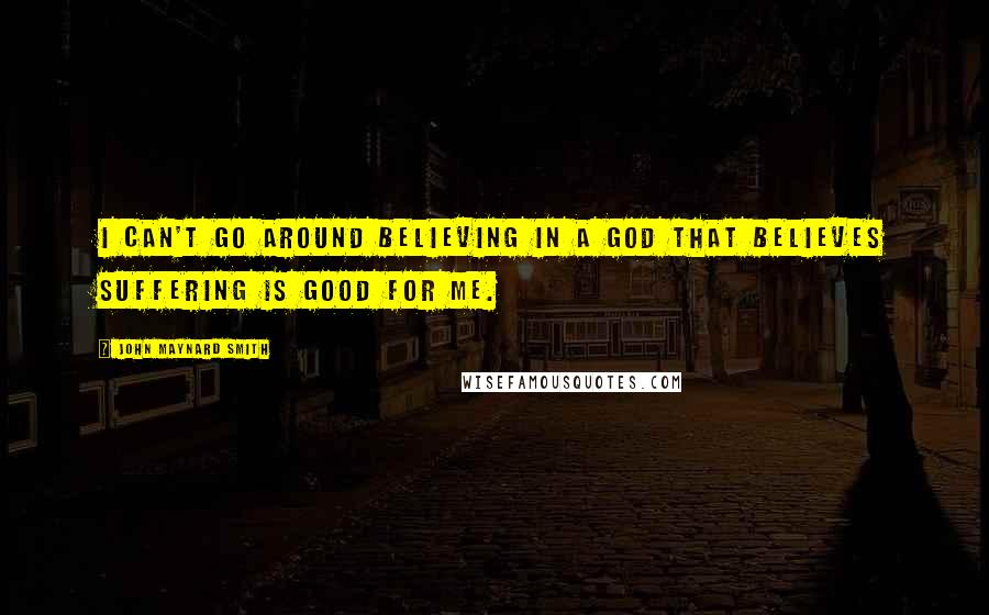 John Maynard Smith quotes: I can't go around believing in a God that believes suffering is good for me.
