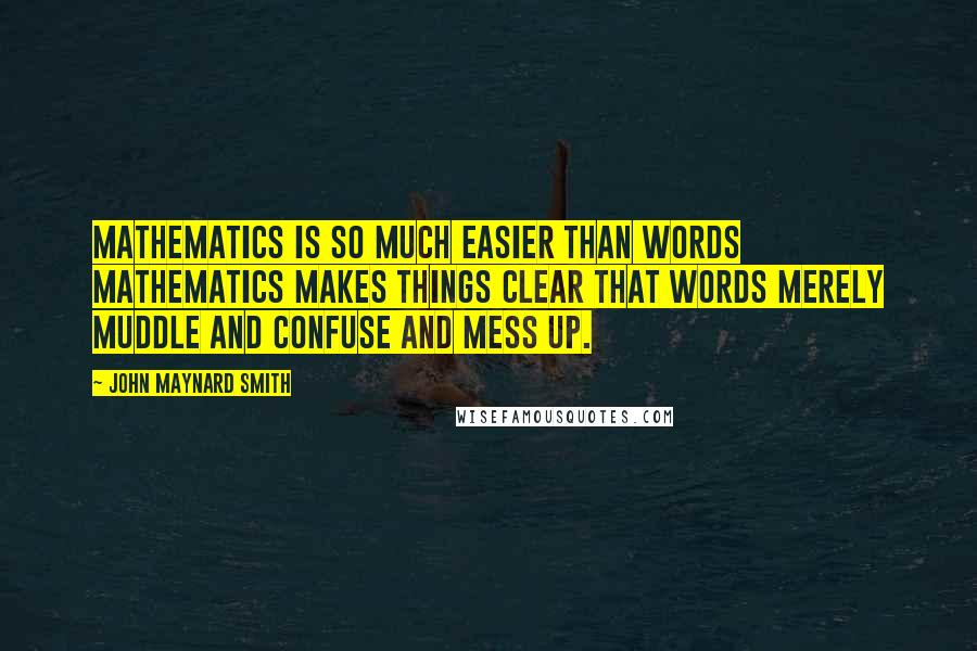 John Maynard Smith quotes: Mathematics is so much easier than words mathematics makes things clear that words merely muddle and confuse and mess up.