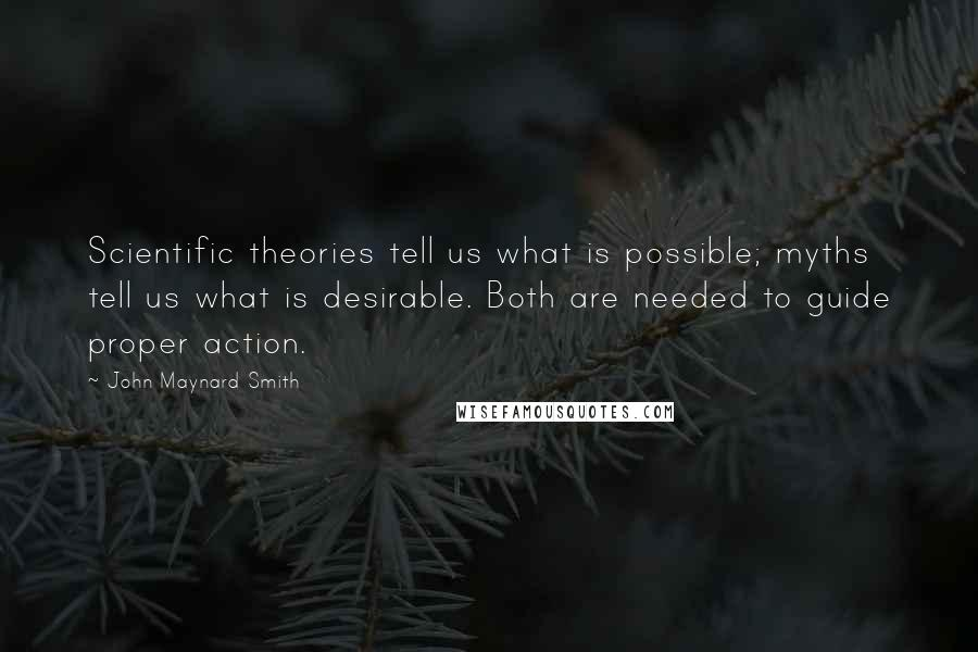 John Maynard Smith quotes: Scientific theories tell us what is possible; myths tell us what is desirable. Both are needed to guide proper action.