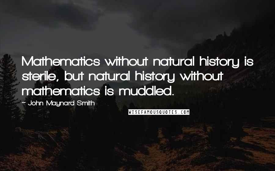 John Maynard Smith quotes: Mathematics without natural history is sterile, but natural history without mathematics is muddled.