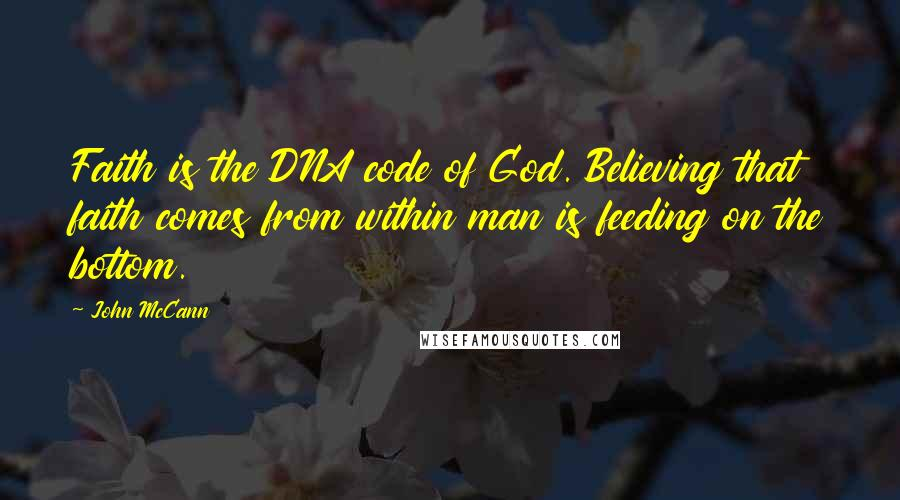 John McCann quotes: Faith is the DNA code of God. Believing that faith comes from within man is feeding on the bottom.