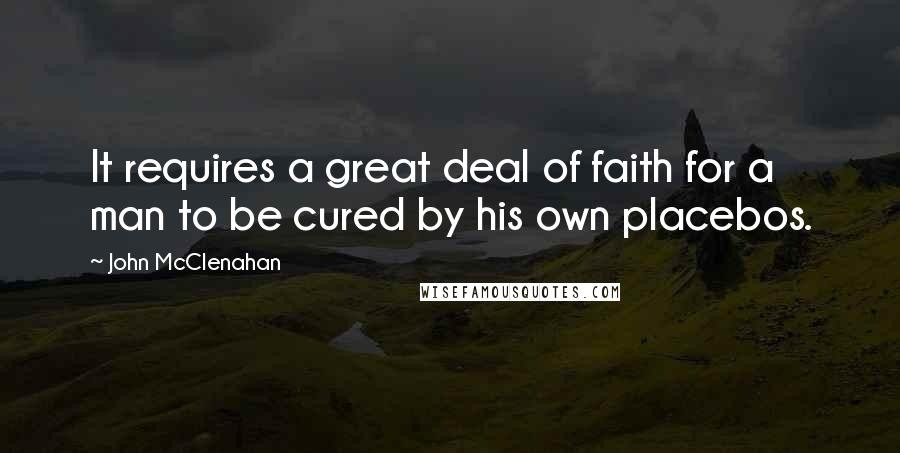 John McClenahan quotes: It requires a great deal of faith for a man to be cured by his own placebos.