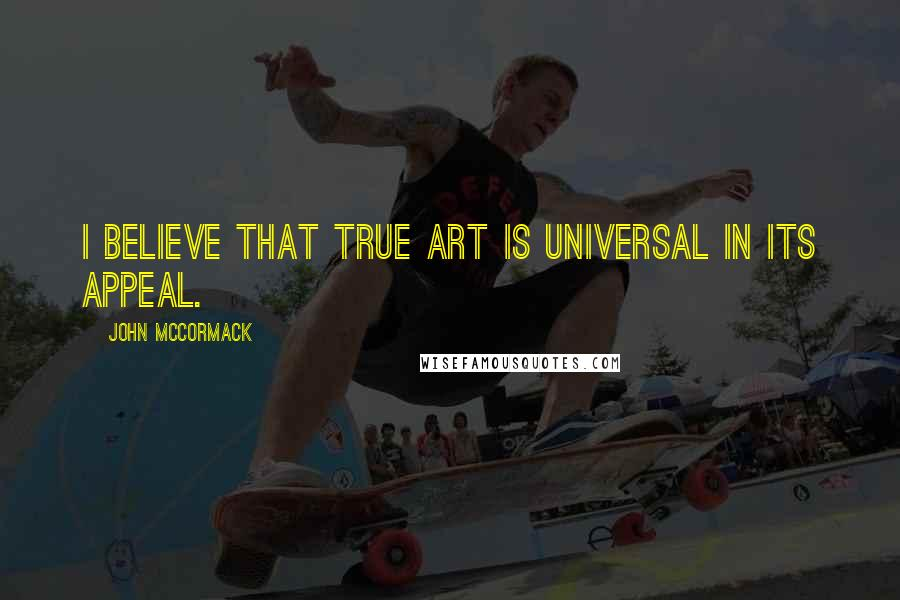 John McCormack quotes: I believe that true art is universal in its appeal.