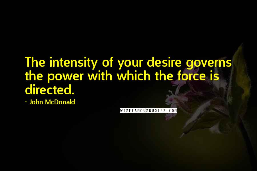 John McDonald quotes: The intensity of your desire governs the power with which the force is directed.