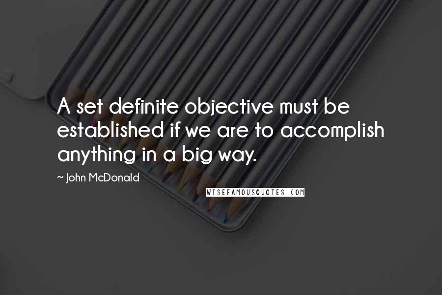 John McDonald quotes: A set definite objective must be established if we are to accomplish anything in a big way.