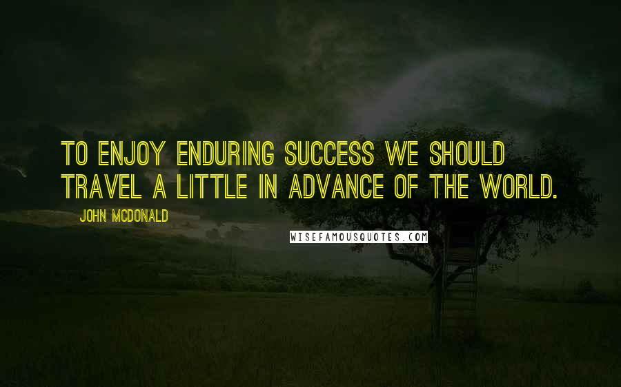 John McDonald quotes: To enjoy enduring success we should travel a little in advance of the world.