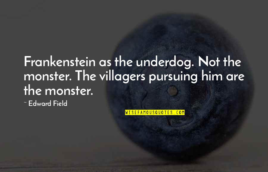 John Mcewen Quotes By Edward Field: Frankenstein as the underdog. Not the monster. The