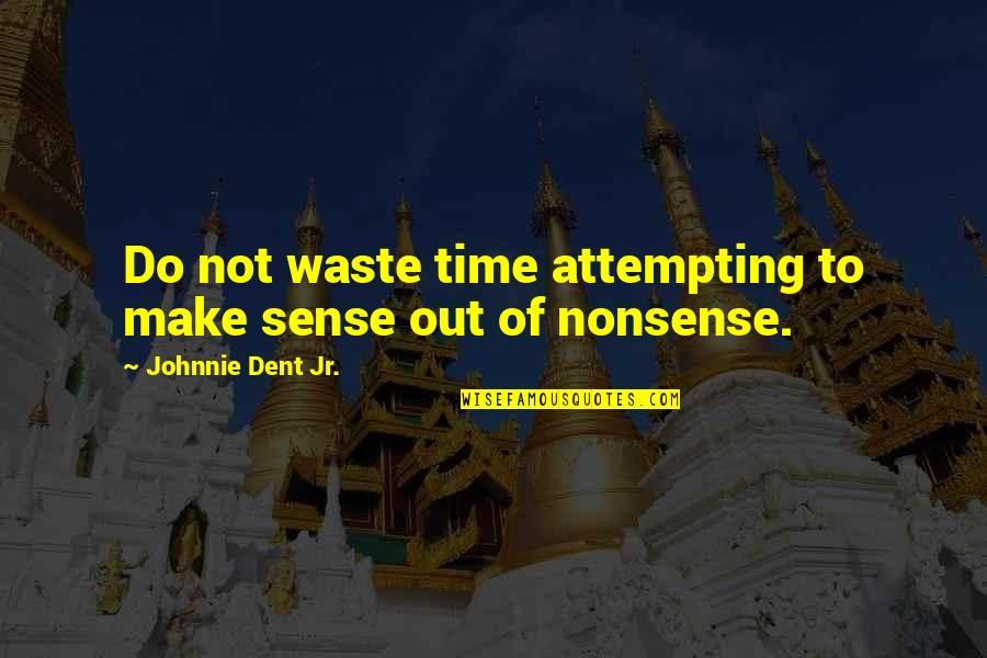 John Mcewen Quotes By Johnnie Dent Jr.: Do not waste time attempting to make sense