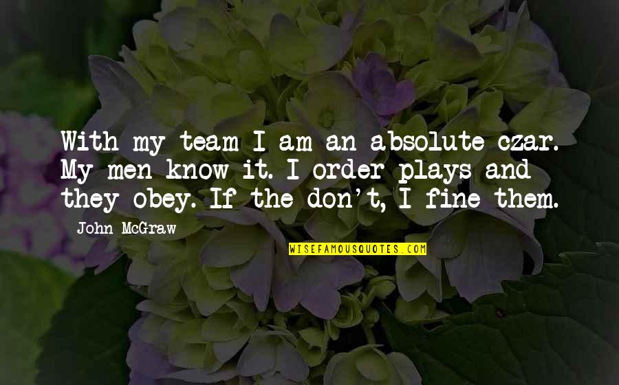 John Mcgraw Quotes By John McGraw: With my team I am an absolute czar.
