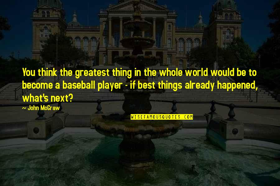 John Mcgraw Quotes By John McGraw: You think the greatest thing in the whole