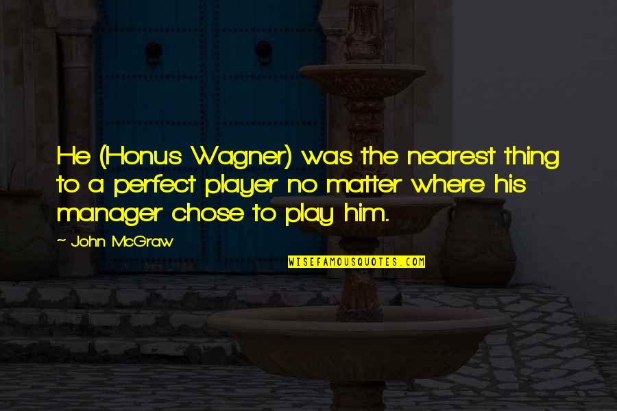 John Mcgraw Quotes By John McGraw: He (Honus Wagner) was the nearest thing to