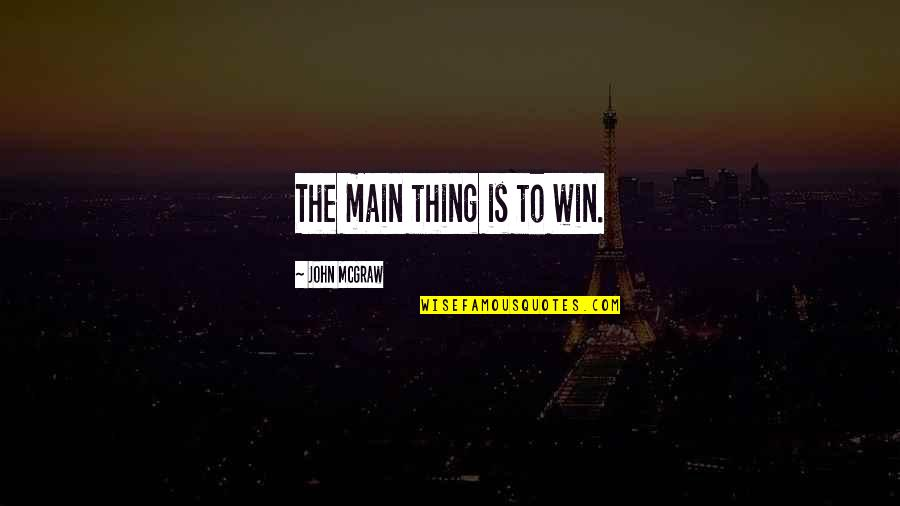 John Mcgraw Quotes By John McGraw: The main thing is to win.
