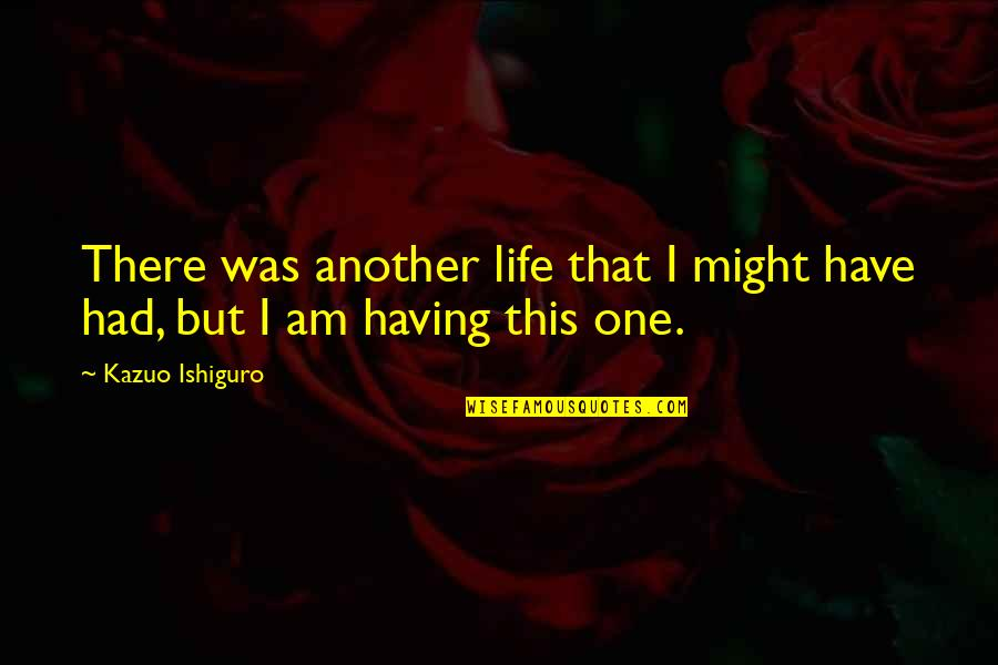 John Mcgraw Quotes By Kazuo Ishiguro: There was another life that I might have
