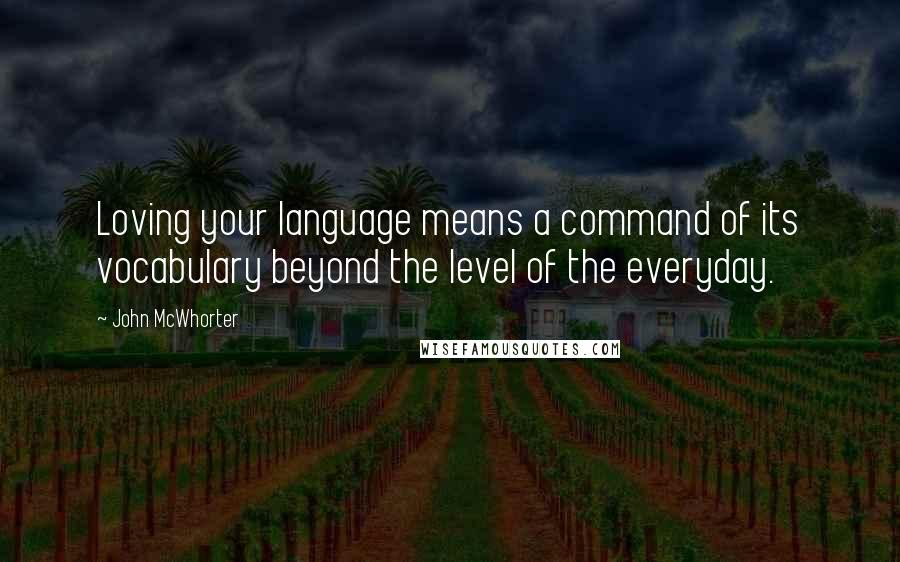 John McWhorter quotes: Loving your language means a command of its vocabulary beyond the level of the everyday.