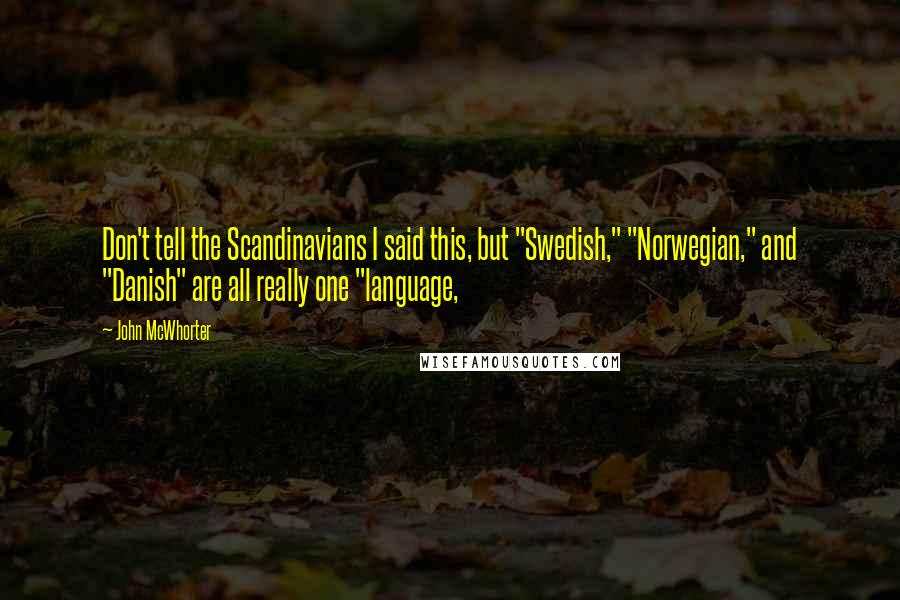"John McWhorter quotes: Don't tell the Scandinavians I said this, but ""Swedish,"" ""Norwegian,"" and ""Danish"" are all really one ""language,"