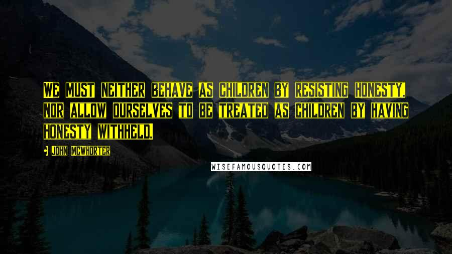 John McWhorter quotes: We must neither behave as children by resisting honesty, nor allow ourselves to be treated as children by having honesty withheld.
