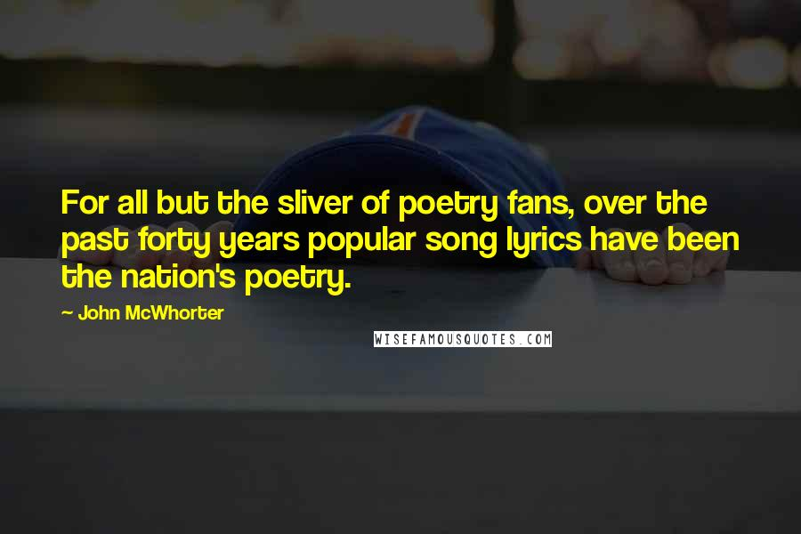 John McWhorter quotes: For all but the sliver of poetry fans, over the past forty years popular song lyrics have been the nation's poetry.