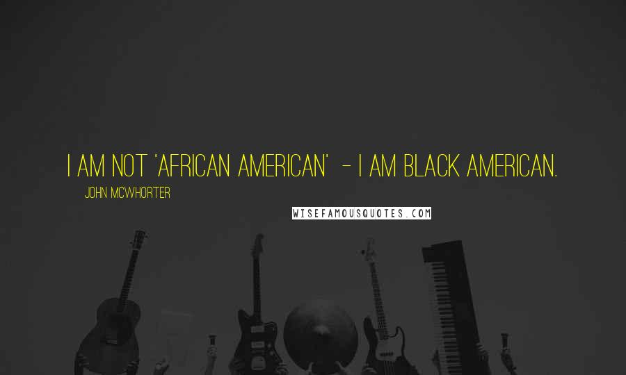 John McWhorter quotes: I am not 'African American' - I am black American.
