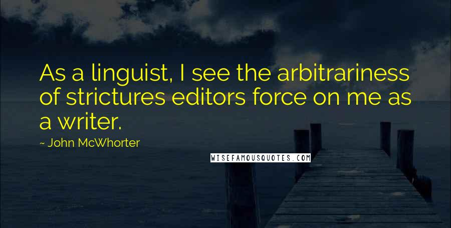 John McWhorter quotes: As a linguist, I see the arbitrariness of strictures editors force on me as a writer.