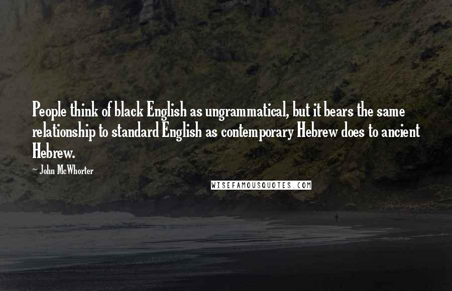 John McWhorter quotes: People think of black English as ungrammatical, but it bears the same relationship to standard English as contemporary Hebrew does to ancient Hebrew.