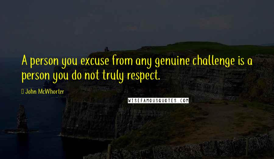 John McWhorter quotes: A person you excuse from any genuine challenge is a person you do not truly respect.