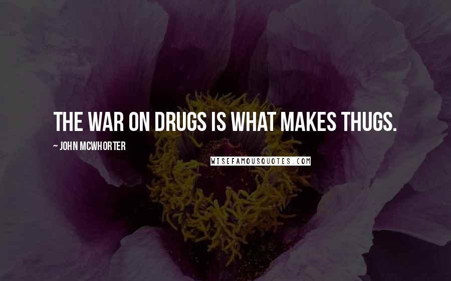 John McWhorter quotes: The war on drugs is what makes thugs.