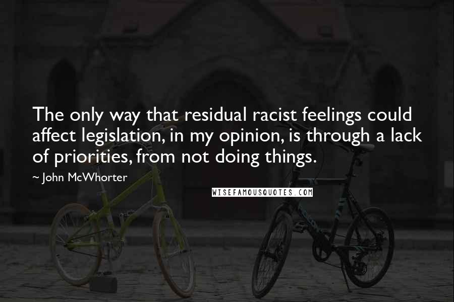 John McWhorter quotes: The only way that residual racist feelings could affect legislation, in my opinion, is through a lack of priorities, from not doing things.