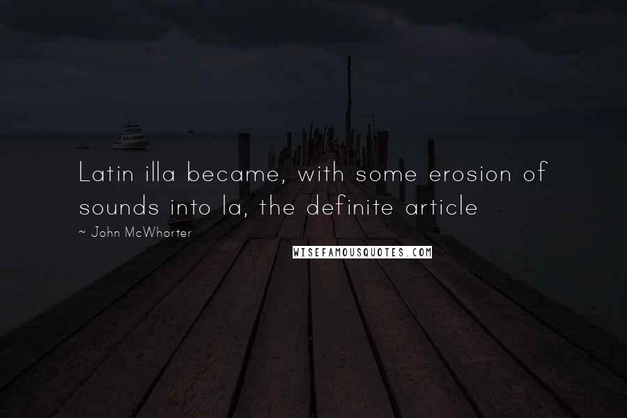 John McWhorter quotes: Latin illa became, with some erosion of sounds into la, the definite article