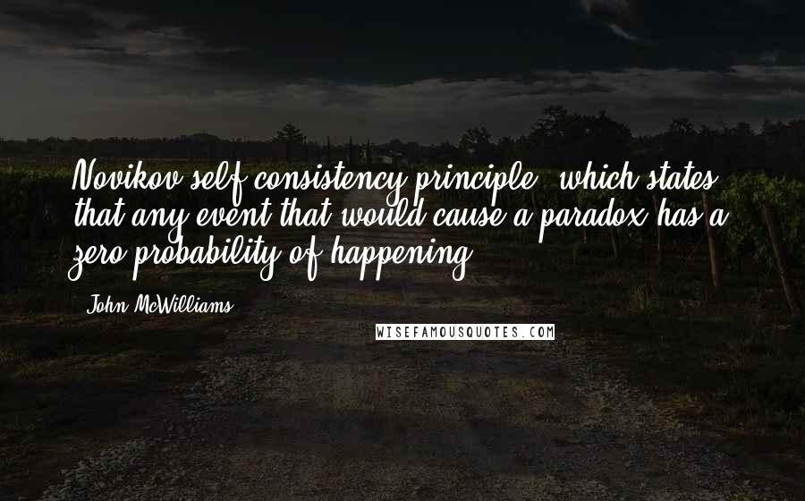 John McWilliams quotes: Novikov self-consistency principle, which states that any event that would cause a paradox has a zero probability of happening.