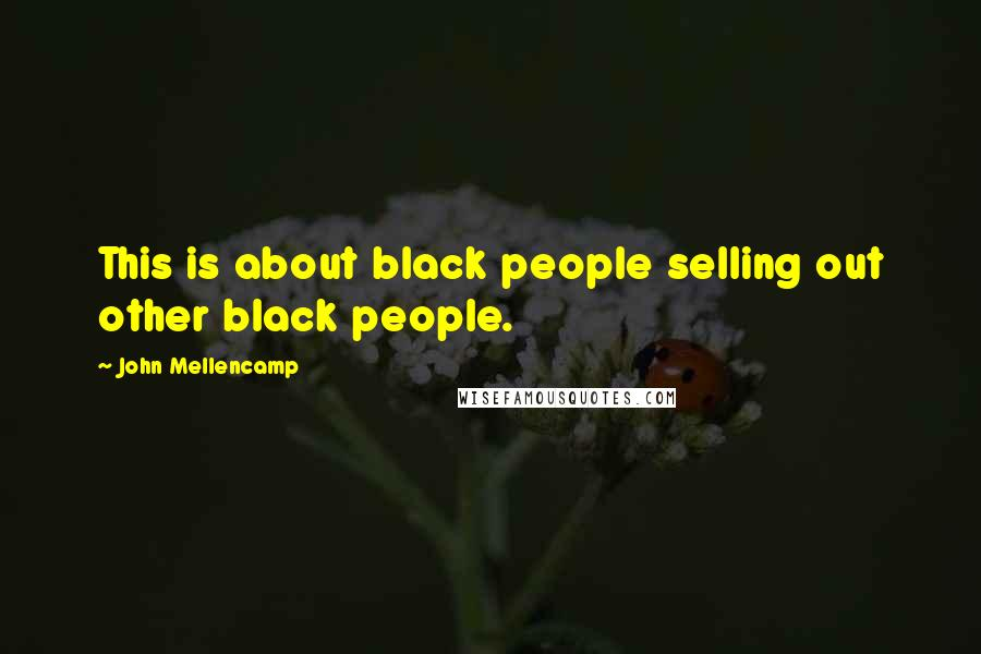 John Mellencamp quotes: This is about black people selling out other black people.