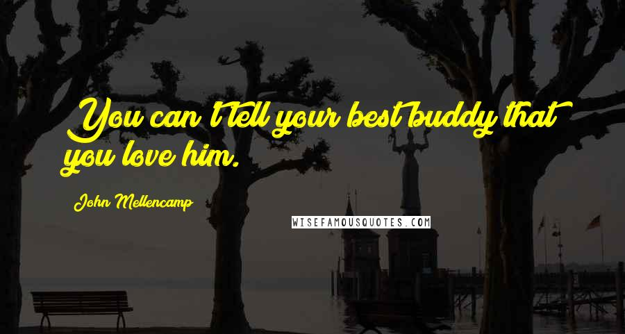 John Mellencamp quotes: You can't tell your best buddy that you love him.