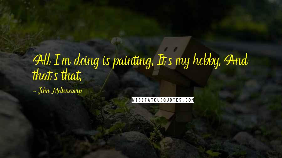 John Mellencamp quotes: All I'm doing is painting. It's my hobby. And that's that.