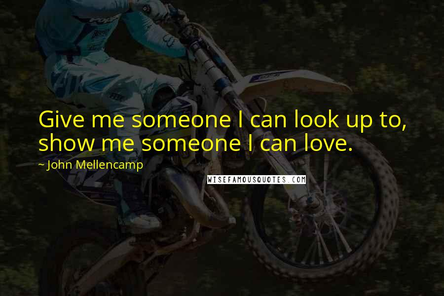 John Mellencamp quotes: Give me someone I can look up to, show me someone I can love.