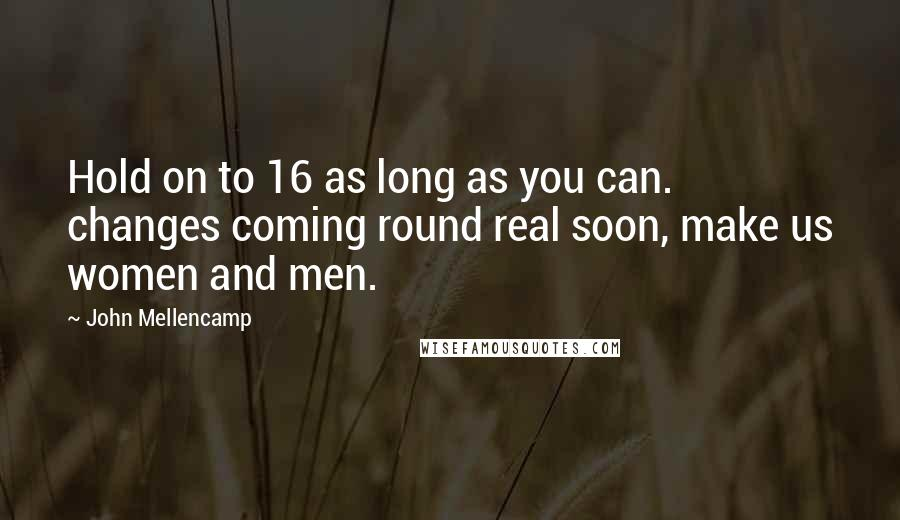 John Mellencamp quotes: Hold on to 16 as long as you can. changes coming round real soon, make us women and men.