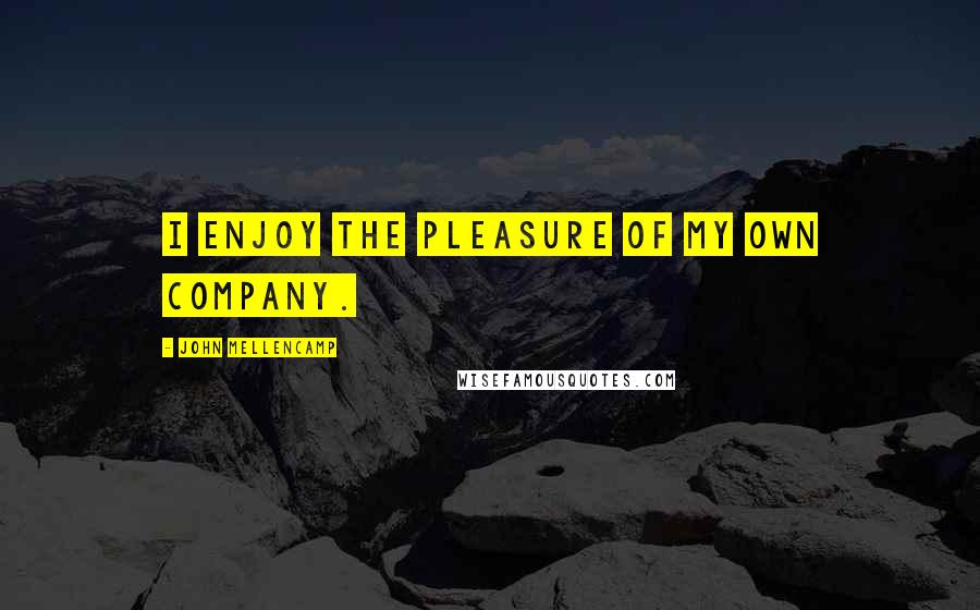 John Mellencamp quotes: I enjoy the pleasure of my own company.