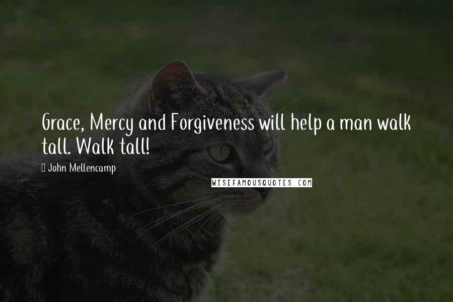 John Mellencamp quotes: Grace, Mercy and Forgiveness will help a man walk tall. Walk tall!