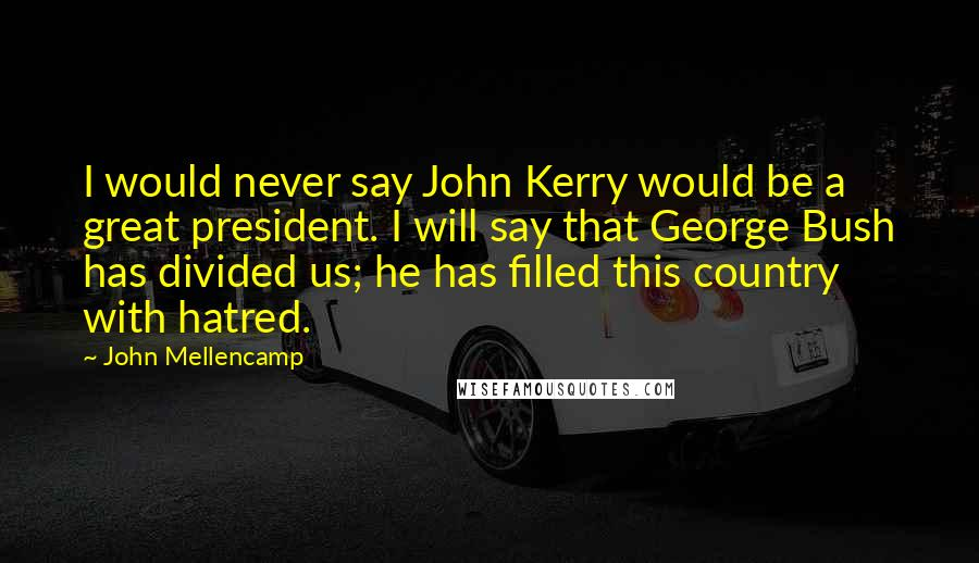 John Mellencamp quotes: I would never say John Kerry would be a great president. I will say that George Bush has divided us; he has filled this country with hatred.