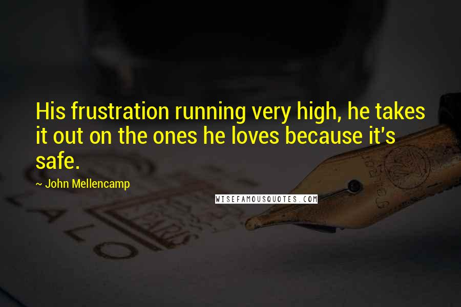 John Mellencamp quotes: His frustration running very high, he takes it out on the ones he loves because it's safe.