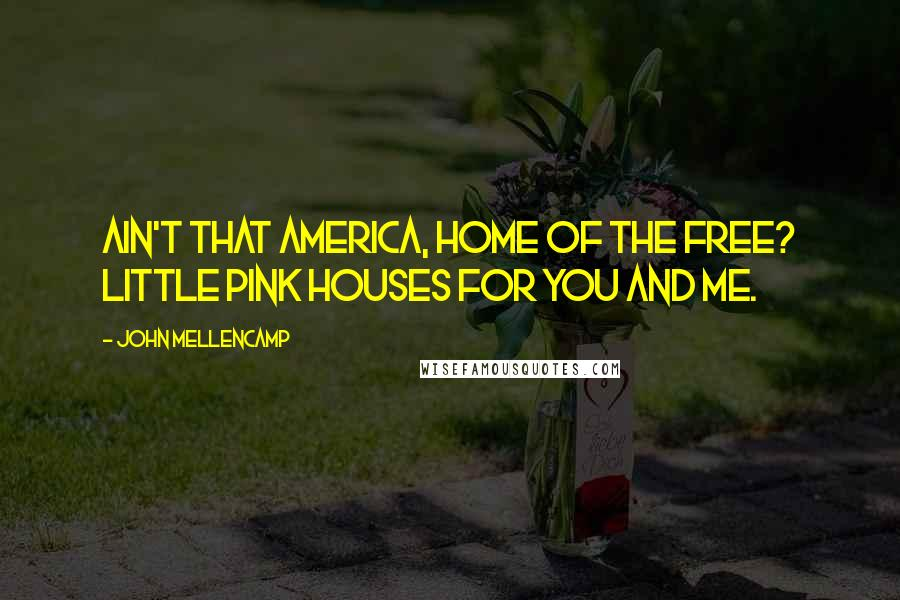 John Mellencamp quotes: Ain't that America, home of the free? Little pink houses for you and me.
