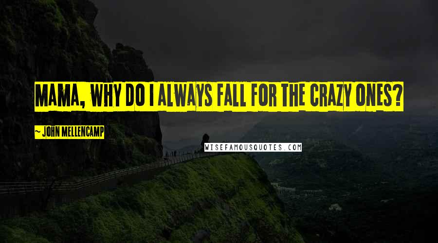 John Mellencamp quotes: Mama, why do I always fall for the crazy ones?