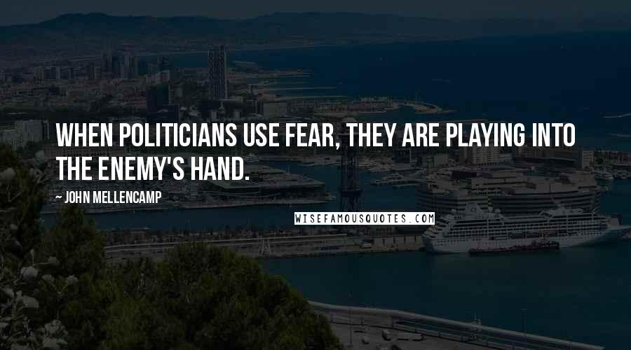 John Mellencamp quotes: When politicians use fear, they are playing into the enemy's hand.