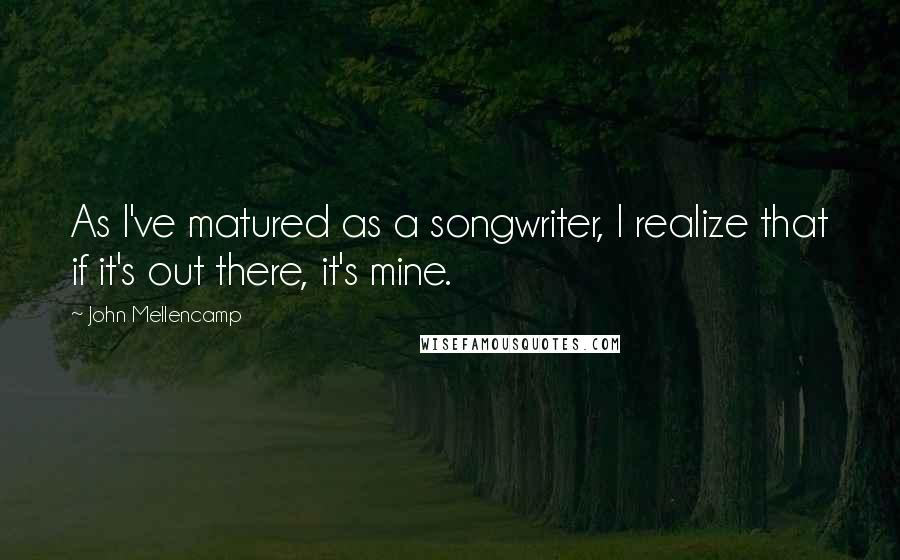 John Mellencamp quotes: As I've matured as a songwriter, I realize that if it's out there, it's mine.